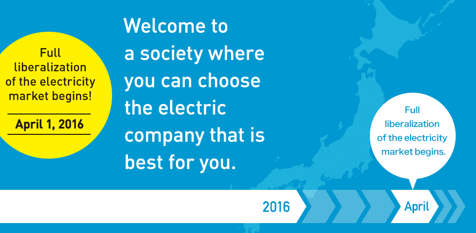Full liberalization of the electricity market begins! April 1, 2016 Welcome to a society where you can choose the electric company that is best for you.